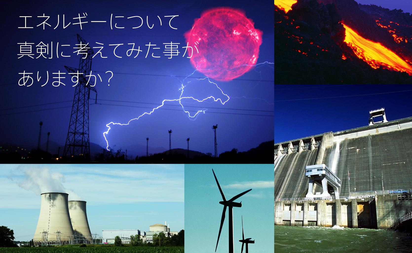 エネルギーについて真剣に考えてみた事がありますか?