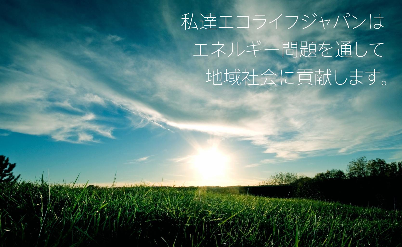 私達エコライフジャパンはエネルギー問題を通して地域社会に貢献します。